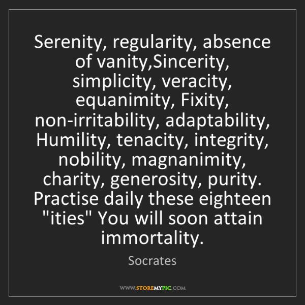 Socrates: Serenity, regularity, absence of vanity,Sincerity, simplicity,...