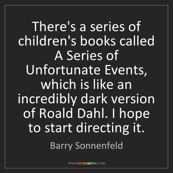 Barry Sonnenfeld: There's a series of children's books called A Series...