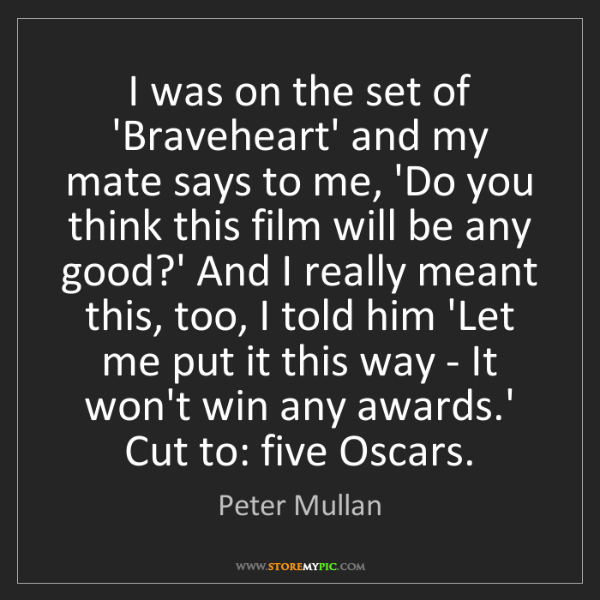Peter Mullan: I was on the set of 'Braveheart' and my mate says to...