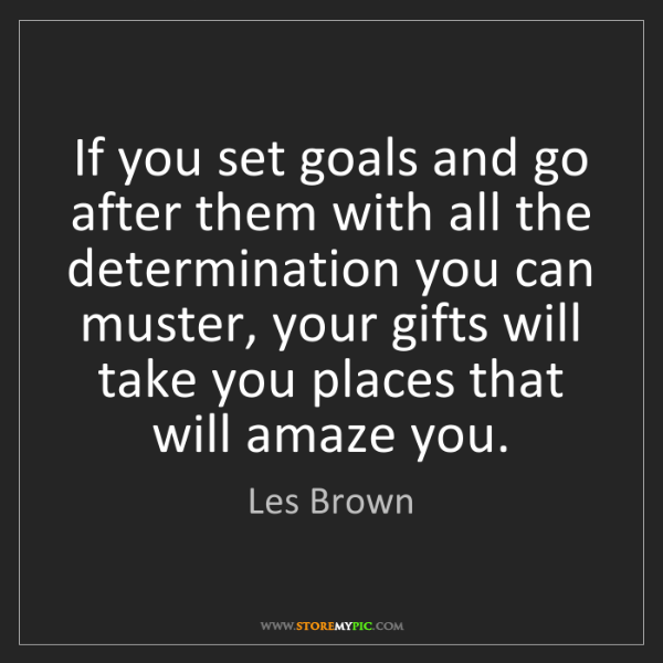 Les Brown: If you set goals and go after them with all the determination...