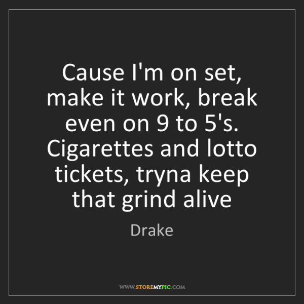 Drake: Cause I'm on set, make it work, break even on 9 to 5's....