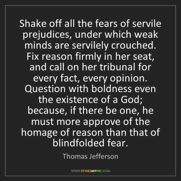 Thomas Jefferson: Shake off all the fears of servile prejudices, under...