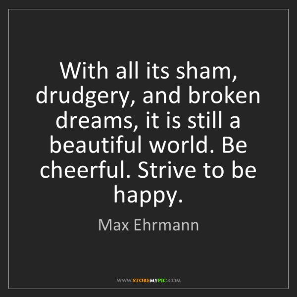 Max Ehrmann: With all its sham, drudgery, and broken dreams, it is...