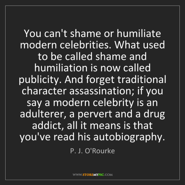P. J. O'Rourke: You can't shame or humiliate modern celebrities. What...