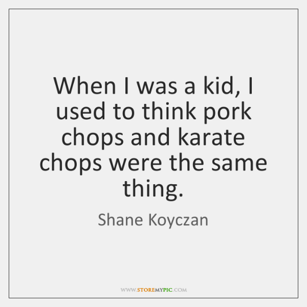 When I was a kid, I used to think pork chops and ...