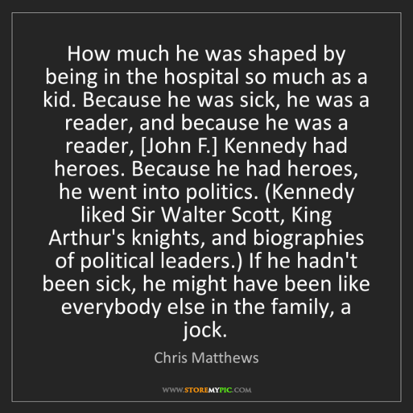 Chris Matthews: How much he was shaped by being in the hospital so much...