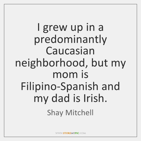 I grew up in a predominantly Caucasian neighborhood, but my mom is ...