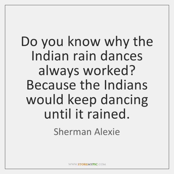 Do you know why the Indian rain dances always worked? Because the ...