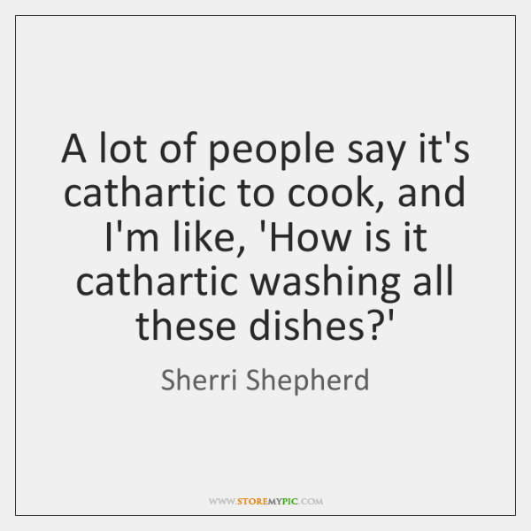 A lot of people say it's cathartic to cook, and I'm like, ...