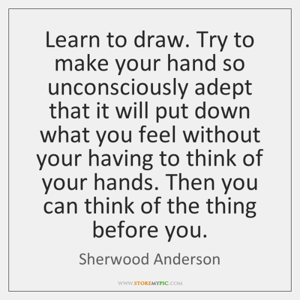 Learn to draw. Try to make your hand so unconsciously adept that ...