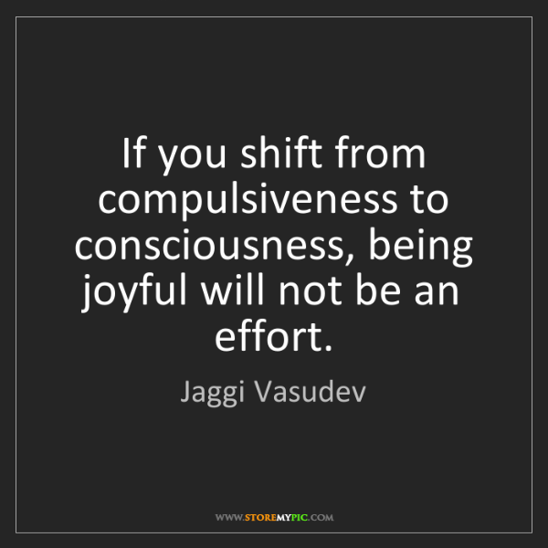 Jaggi Vasudev: If you shift from compulsiveness to consciousness, being...