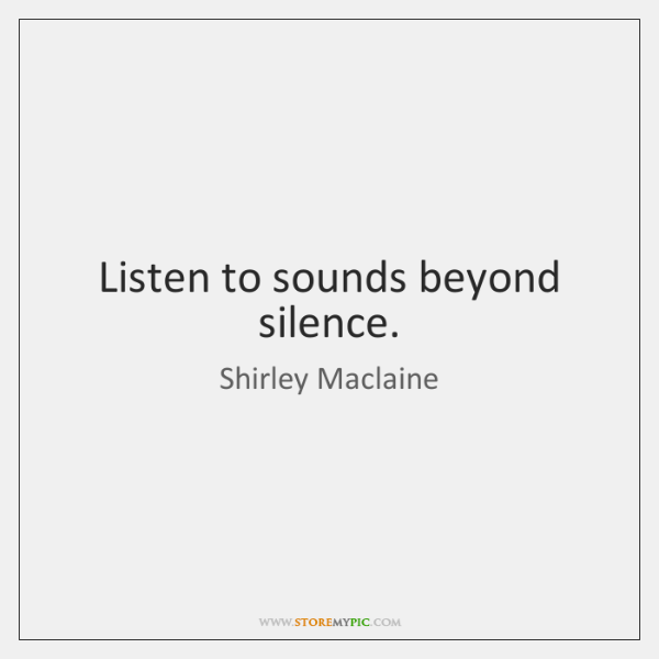 Listen to sounds beyond silence.