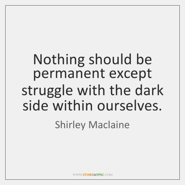 Nothing should be permanent except struggle with the dark side within ourselves.