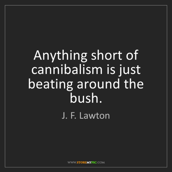 J. F. Lawton: Anything short of cannibalism is just beating around...