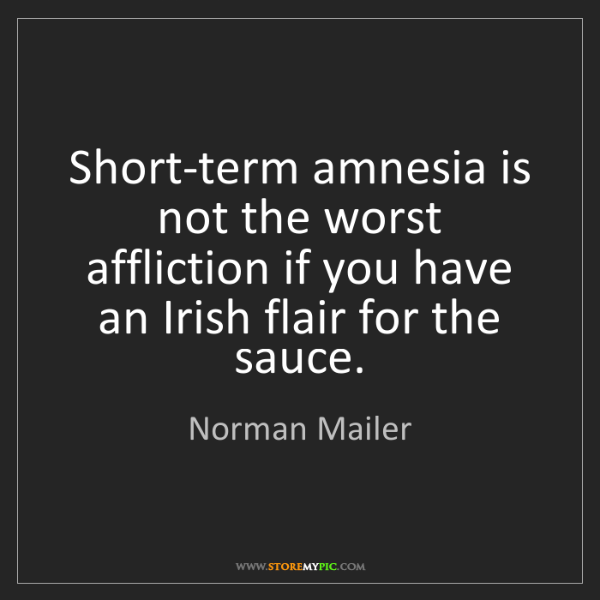 Norman Mailer: Short-term amnesia is not the worst affliction if you...