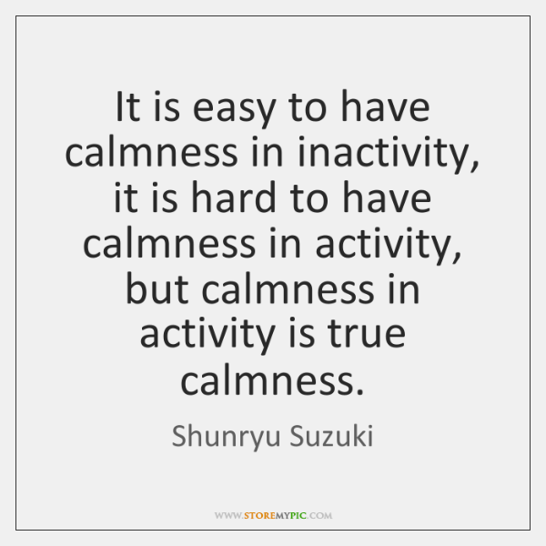 It is easy to have calmness in inactivity, it is hard to ...
