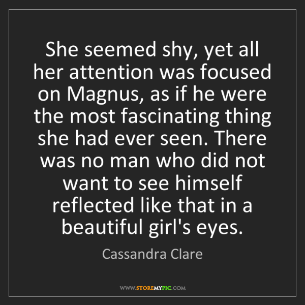 Cassandra Clare: She seemed shy, yet all her attention was focused on...