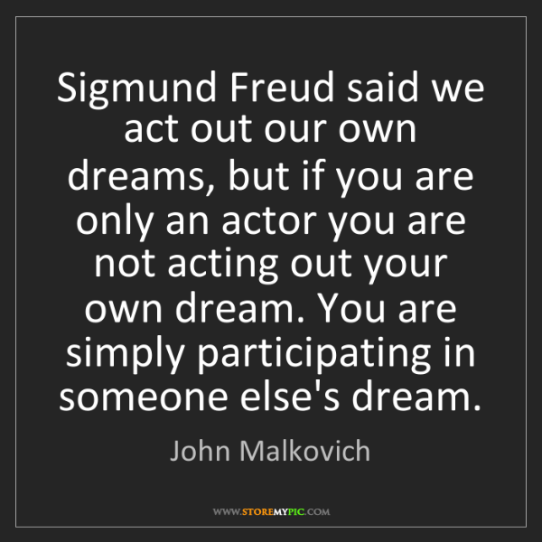John Malkovich: Sigmund Freud said we act out our own dreams, but if...
