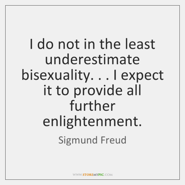 I do not in the least underestimate bisexuality. . . I expect it to ...