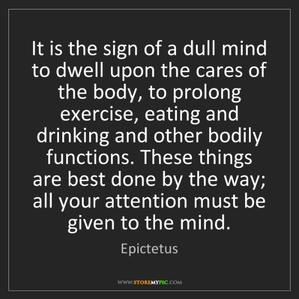 Epictetus: It is the sign of a dull mind to dwell upon the cares...