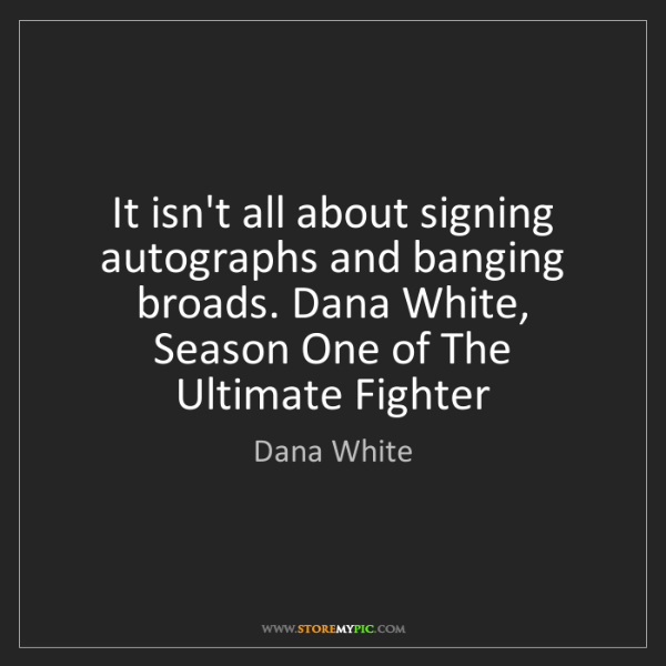 Dana White: It isn't all about signing autographs and banging broads....