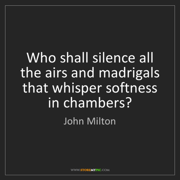 John Milton: Who shall silence all the airs and madrigals that whisper...