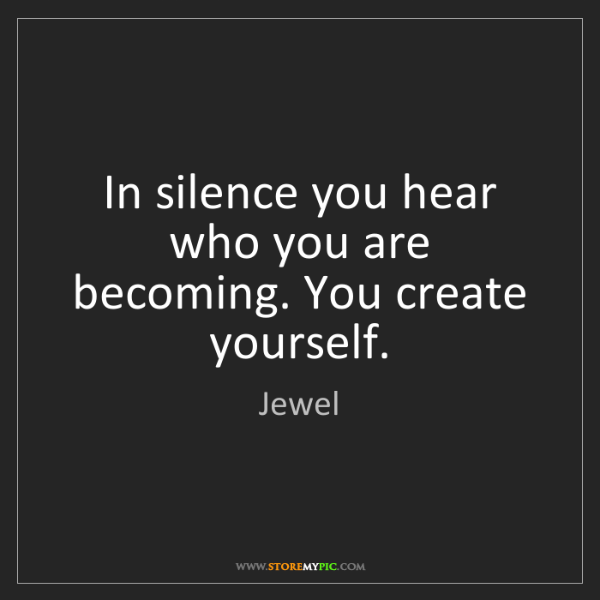 Jewel: In silence you hear who you are becoming. You create...