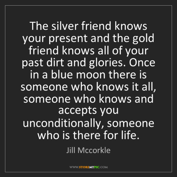 Jill Mccorkle: The silver friend knows your present and the gold friend...