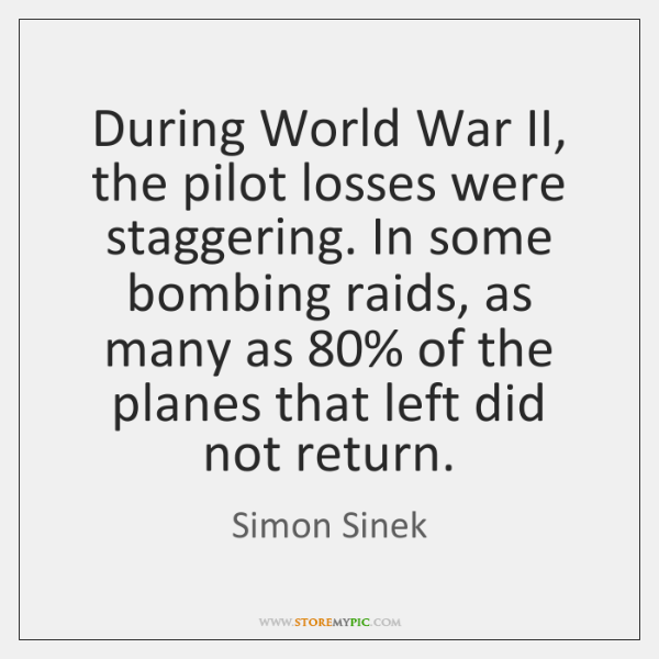 During World War II, the pilot losses were staggering. In some bombing ...