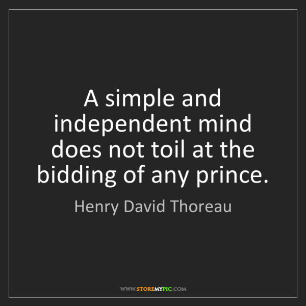 Henry David Thoreau: A simple and independent mind does not toil at the bidding...