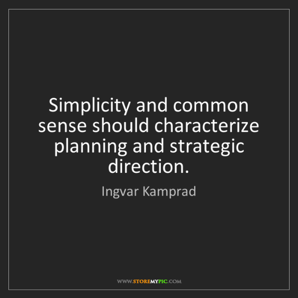 Ingvar Kamprad: Simplicity and common sense should characterize planning...