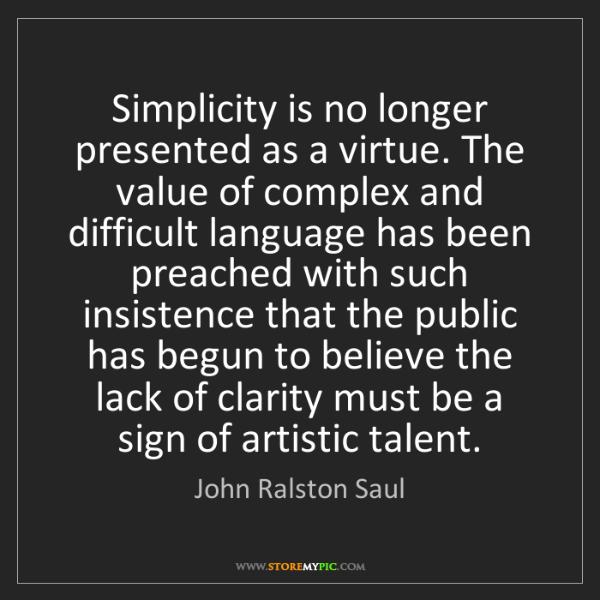 John Ralston Saul: Simplicity is no longer presented as a virtue. The value...