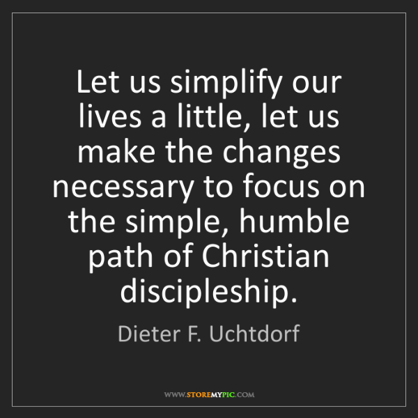 Dieter F. Uchtdorf: Let us simplify our lives a little, let us make the changes...