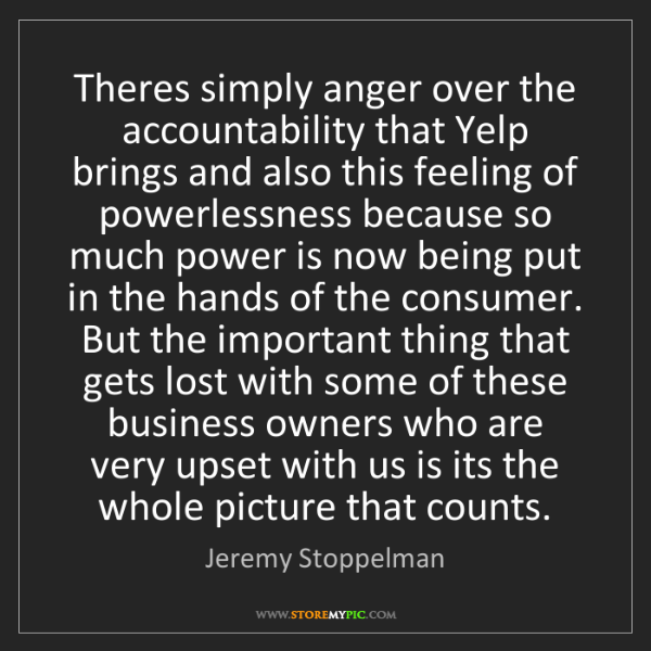 Jeremy Stoppelman: Theres simply anger over the accountability that Yelp...