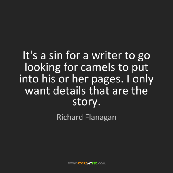 Richard Flanagan: It's a sin for a writer to go looking for camels to put...