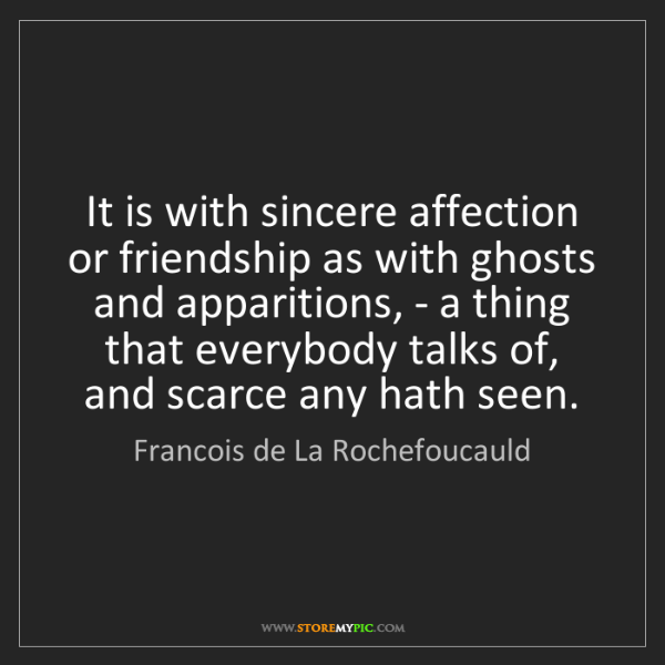 Francois de La Rochefoucauld: It is with sincere affection or friendship as with ghosts...