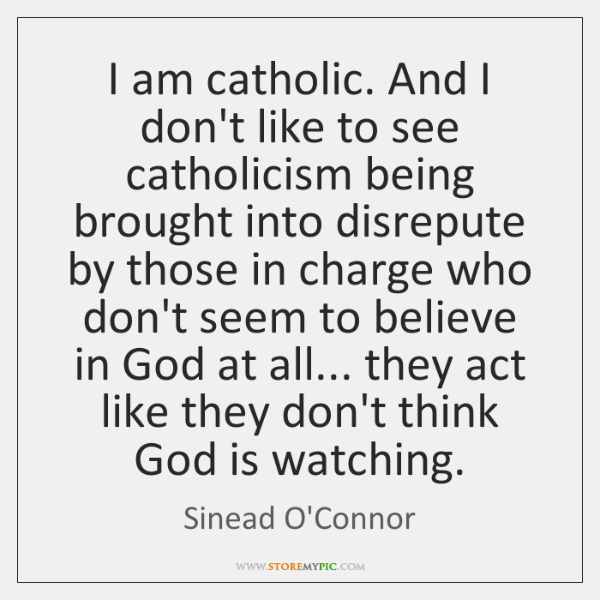 I am catholic. And I don't like to see catholicism being brought ...