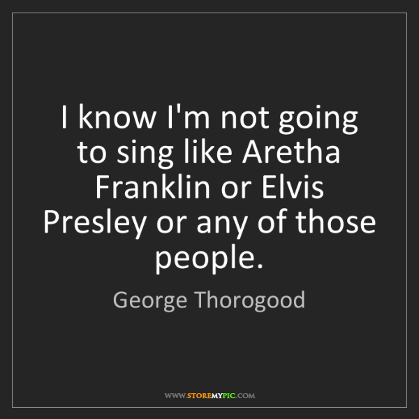 George Thorogood: I know I'm not going to sing like Aretha Franklin or...