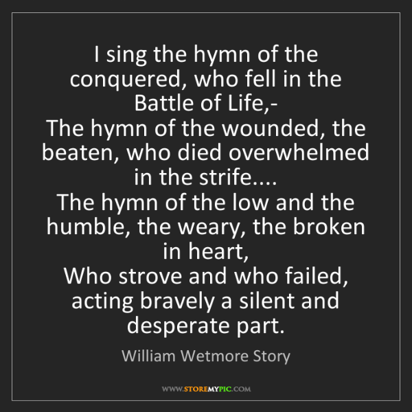 William Wetmore Story: I sing the hymn of the conquered, who fell in the Battle...