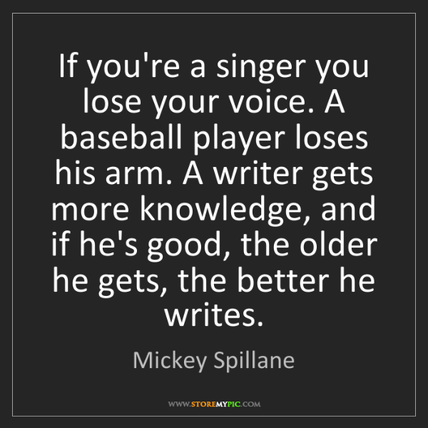 Mickey Spillane: If you're a singer you lose your voice. A baseball player...
