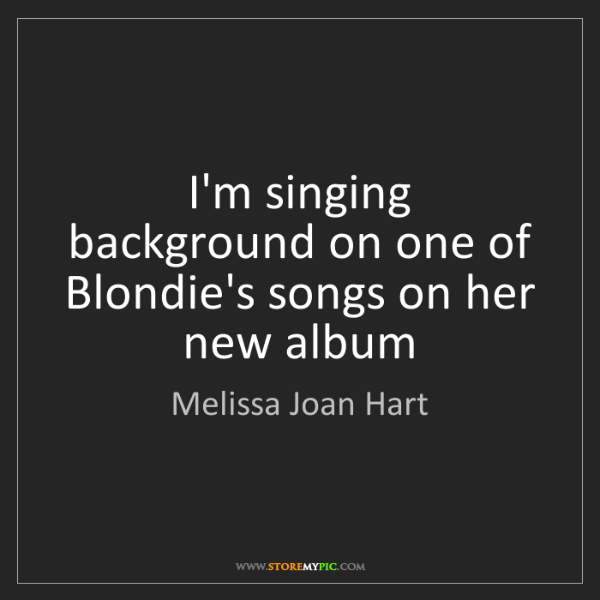 Melissa Joan Hart: I'm singing background on one of Blondie's songs on her...