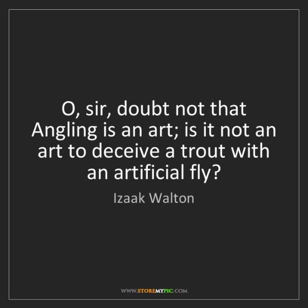 Izaak Walton: O, sir, doubt not that Angling is an art; is it not an...