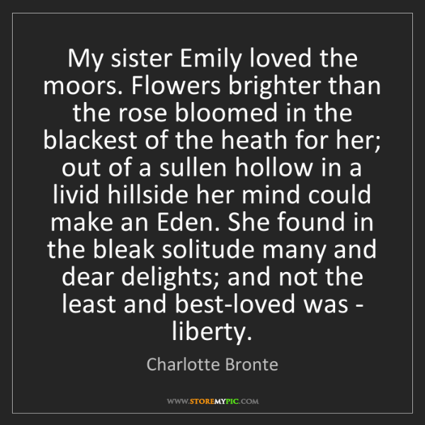 Charlotte Bronte: My sister Emily loved the moors. Flowers brighter than...