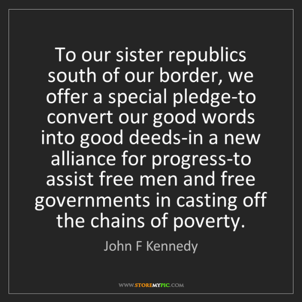 John F Kennedy: To our sister republics south of our border, we offer...