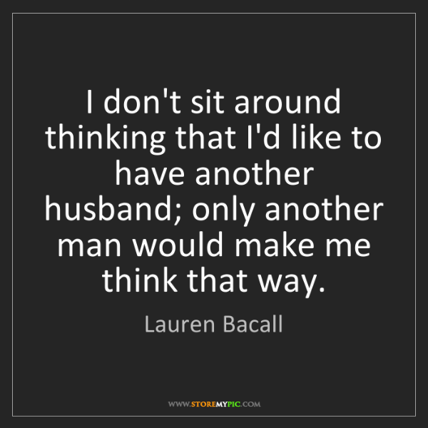 How Do You Put Quotes On Pictures: Lauren Bacall: I Don't Sit Around Thinking That I'd Like