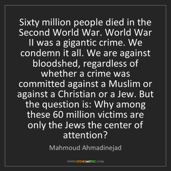 Mahmoud Ahmadinejad: Sixty million people died in the Second World War. World...