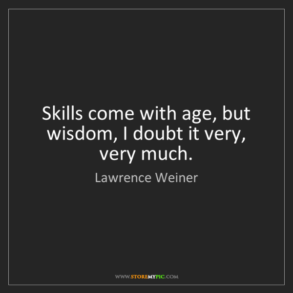 Lawrence Weiner: Skills come with age, but wisdom, I doubt it very, very...