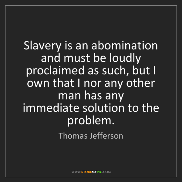 Thomas Jefferson: Slavery is an abomination and must be loudly proclaimed...