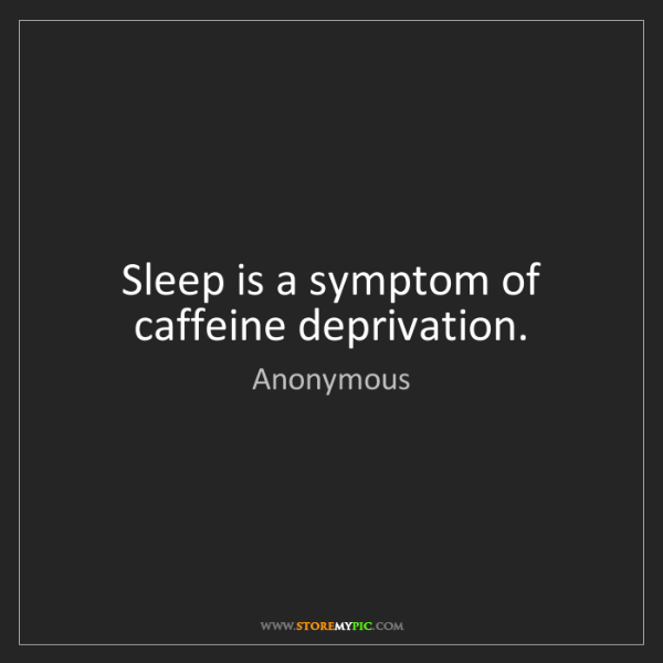 Anonymous: Sleep is a symptom of caffeine deprivation.