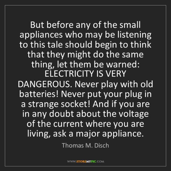 Thomas M. Disch: But before any of the small appliances who may be listening...